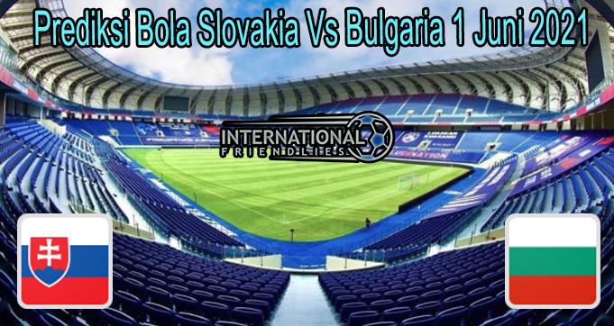 Prediksi Bola Slovakia Vs Bulgaria 1 Juni 2021