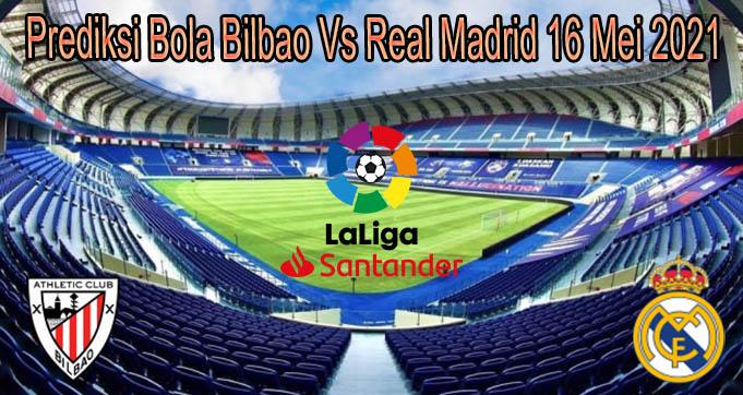 Prediksi Bola Bilbao Vs Real Madrid 16 Mei 2021