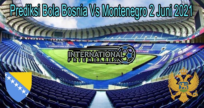 Prediksi Bola Bosnia Vs Montenegro 2 Juni 2021