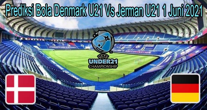 Prediksi Bola Denmark U21 Vs Jerman U21 1 Juni 2021
