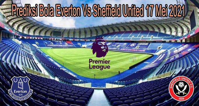 Prediksi Bola Everton Vs Sheffield United 17 Mei 2021