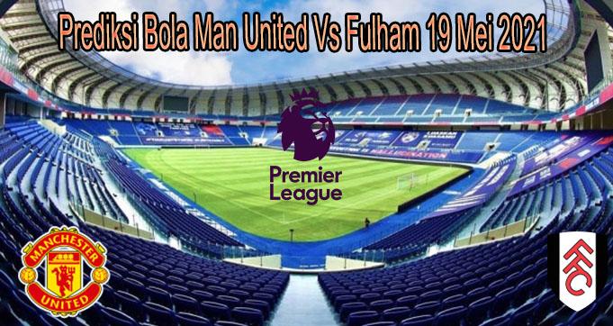 Prediksi Bola Man United Vs Fulham 19 Mei 2021