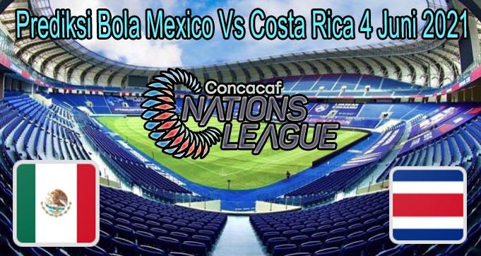 Prediksi Bola Mexico Vs Costa Rica 4 Juni 2021