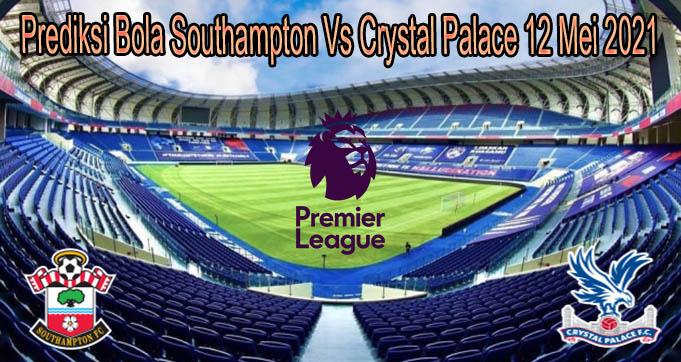Prediksi Bola Southampton Vs Crystal Palace 12 Mei 2021