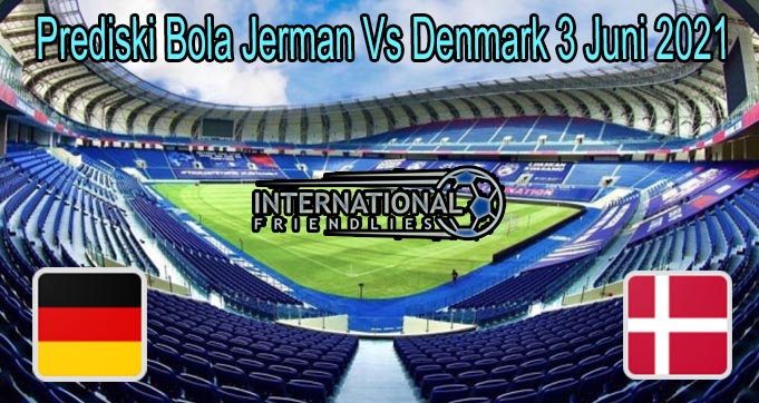 Prediski Bola Jerman Vs Denmark 3 Juni 2021