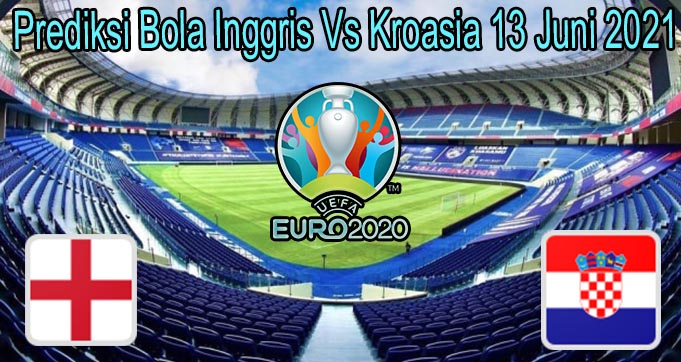 Prediksi Bola Inggris Vs Kroasia 13 Juni 2021